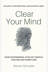 Clear Your Mind: Stop Overthinking, Tune Out Mental Chatter And Worry Less - Balance Your Emotional And Rational Mind Paperback