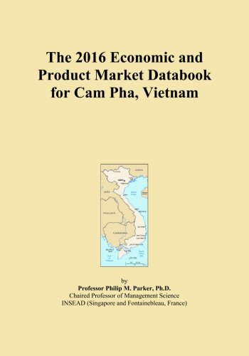 The 2016 Economic and Product Market Databook for Cam Pha, Vietnam by ICON Group International, Inc.