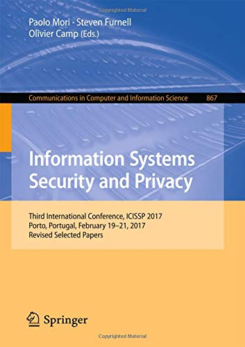 Information Systems Security and Privacy Third International Conference, ICISSP 2017, Porto, Portugal, February 19-21, 2017, Revised Selected Papers ... in Computer and Information Science) (Tapa Blanda)