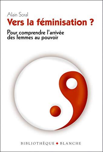 Vers La Féminisation Pour Comprendre L Arrivée Des Femmes Au Pouvoir French Edition