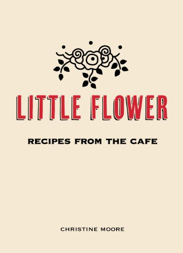 Little Flower: Recipes from the Cafe by Christine Moore