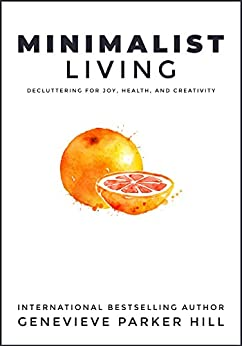 Minimalist Living: Decluttering for Joy, Health, and Creativity (Simple Living Book 1) by [Hill, Genevieve Parker]