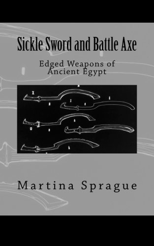 Sickle Sword and Battle Axe: Edged Weapons of Ancient Egypt (Knives, Swords, and Bayonets: A World History of Edged Weapon Warfare)