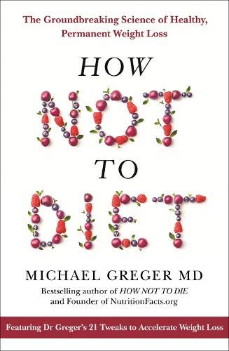 How Not To Diet: The Groundbreaking Science of Healthy, Permanent Weight Loss por Michael Greger