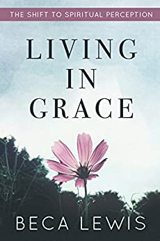 Living In Grace: The Shift To Spiritual Perception (The Shift Series) by [Lewis, Beca]
