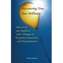 Discovering Your True Brilliance : How to Let your Radiance Shine Through on the Path to Awareness and Transformation