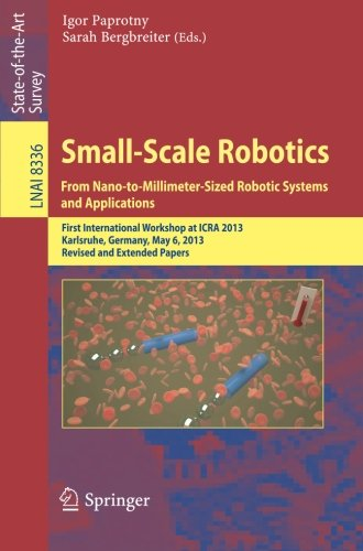 Small-Scale Robotics From Nano-to-Millimeter-Sized Robotic Systems and Applications: First International Workshop, microICRA 2013, Karlsruhe, Germany, ... Papers (Lecture Notes in Computer Science) by Springer