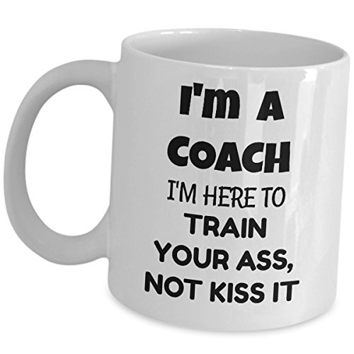 (Im A Coach Coffee Mug Funny Gag Gifts Ceramic Tea Cup - Im Here To Train Your Ass Not Kiss It - For Sport Coaches Head Team Player Personal Private Mentor Trainer Coordinator Facilitator Instructor)