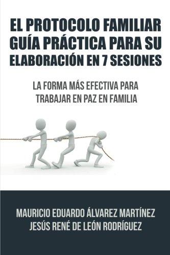 El Protocolo Familiar guia practica para su elaboracion en 7 sesiones: La forma mas efectiva para trabajar en paz en familia (Spanish Edition) [Mauricio Eduardo Alvarez Martinez] (Tapa Blanda)