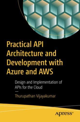 Practical API Architecture and Development with Azure and AWS: Design and Implementation of APIs for the Cloud by Apress