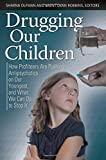 Drugging Our Children: How Profiteers Are Pushing Antipsychotics on Our Youngest, and What We Can Do to Stop It (Childhood in America)