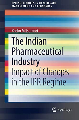 Read Online The Indian Pharmaceutical Industry: Impact of Changes in the IPR Regime (SpringerBriefs in Health Care Management and Economics) pdf