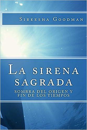 La Sirena Sagrada: Sombra del Origen y Fin de Los Tiempos: Amazon.es: Sireesha Goodman: Libros