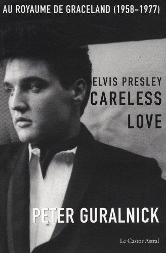 Elvis Presley, Careless Love : Au royaume de Graceland 1958-1977 ~ Peter Guralnick