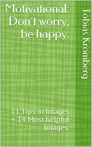 Motivational: Don´t worry, be happy.: 11 Tips in Images + 14 Most helpful Images.