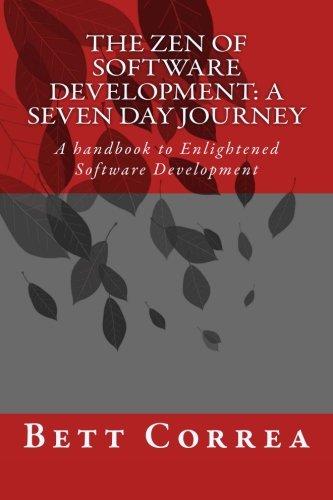 The Zen of Software Development: A Seven Day Journey: A handbook to Enlightened Software Development by Bett Correa (Volume 1) PDF