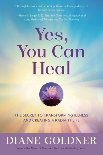 Yes, You Can Heal: The Secret to Transforming Illness and Creating Radiant Health