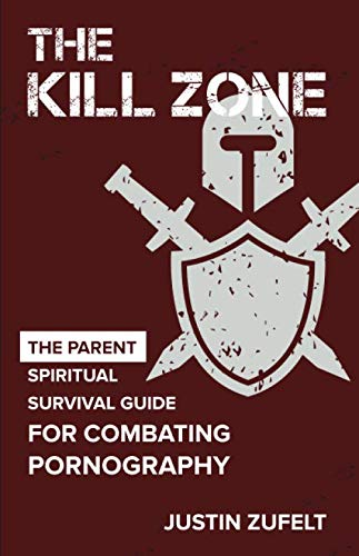 The Kill Zone: A Spiritual Survival Guide for Combating Pornography and Other Addictions Parent Edition (Kill Zone 1)