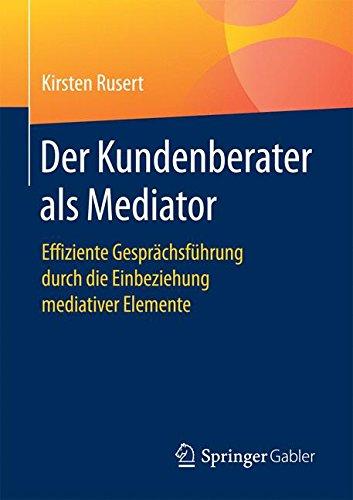 Der Kundenberater als Mediator: Effiziente Gesprächsführung durch die Einbeziehung mediativer Elemente (German Edition) pdf