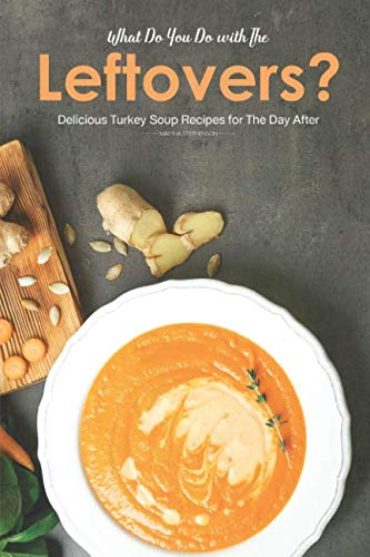 What Do You Do with The Leftovers?: Delicious Turkey Soup Recipes for The Day After by Martha Stephenson