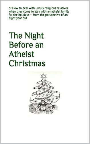 The Night Before an Atheist Christmas: or How to deal with unruly religious relatives when they come to stay with an atheist family for the holidays - from the perspective of an eight year old.