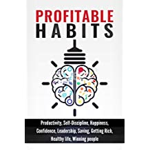 Profitable Habits: Productivity, Self-Discipline, Happiness, Confidence, Leadership, Saving, Getting Rich, Healthy Life, Winning people