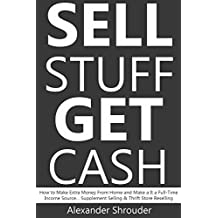 SELL STUFF, GET CASH (bundle): How to Make Extra Money From Home and Make a It a Full-Time Income Source… Supplement Selling & Thrift Store Reselling