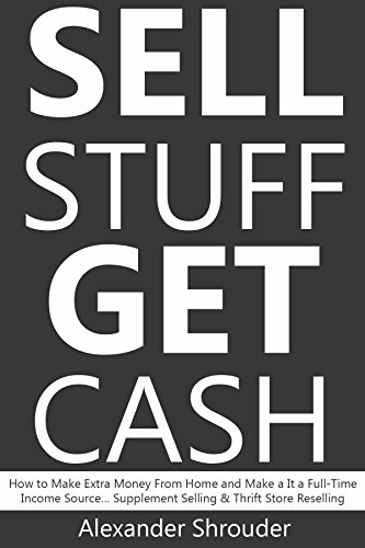SELL STUFF, GET CASH (bundle): How to Make Extra Money From Home and Make a It a Full-Time Income Source… Supplement Selling & Thrift Store Reselling by [Shrouder, Alexander]