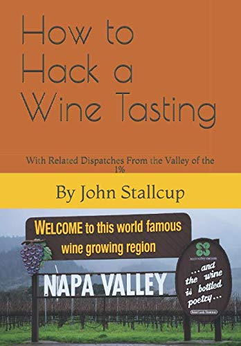 How to Hack a Wine Tasting: With Related Dispatches From the Valley of the 1% by John Stallcup