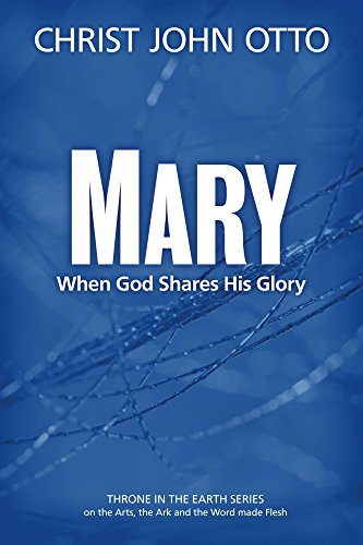 Mary: When God Shares His Glory (A Throne in the Earth: The Ark, The Arts, and the Word Made Flesh Book 2)