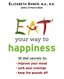 img - for Eat Your Way To Happiness: 10 Diet Secrets to Improve Your Mood, Curb Your Cravings and Keep the Pounds Off book / textbook / text book