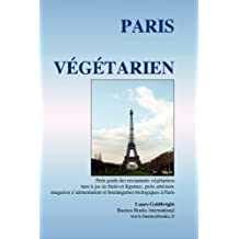 Paris Vegetarien: Petit Guide Des Restaurants Vegetariens, Bars a Jus de Fruits Etlegumes, Puits Artesiens, Magasins D'Alimentation Et B