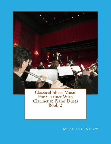 - Classical Sheet Music For Clarinet With Clarinet & Piano Duets Book 2: Ten Easy Classical Sheet Music Pieces For Solo Clarinet & Clarinet/Piano Duets (Volume 2)