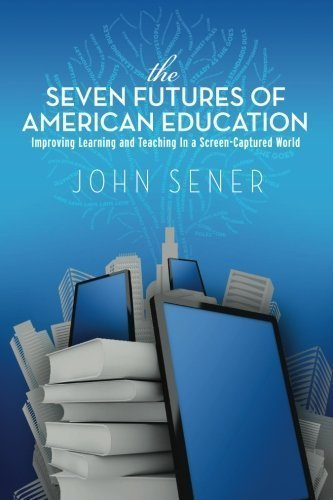 The Seven Futures of American Education: Improving Learning & Teaching in a Screen-Captured World by John Sener (2012-03-21)