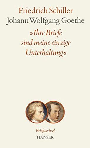 Ihre Briefe sind meine einzige Unterhaltung: Briefwechsel zwischen Schiller und Goethe