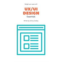 UX/UI Design Essentials: Grow Your Skills, Delight Your Users and Learn The Basics of Tech's Fastest Growing Field