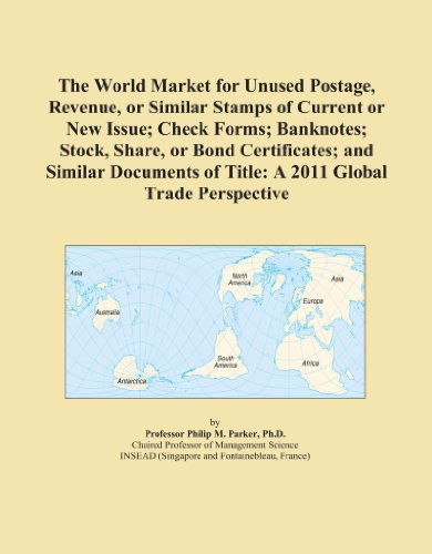 The World Market for Unused Postage, Revenue, or Similar Stamps of Current or New Issue; Check Forms; Banknotes; Stock, Share, or Bond Certificates; ... of Title: A 2011 Global Trade Perspective