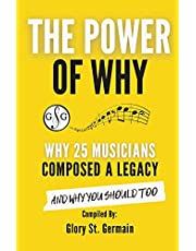 The Power Of Why: Why 25 Musicians Composed a Legacy: And Why You Should Too. (The Power Of Why Musicians)