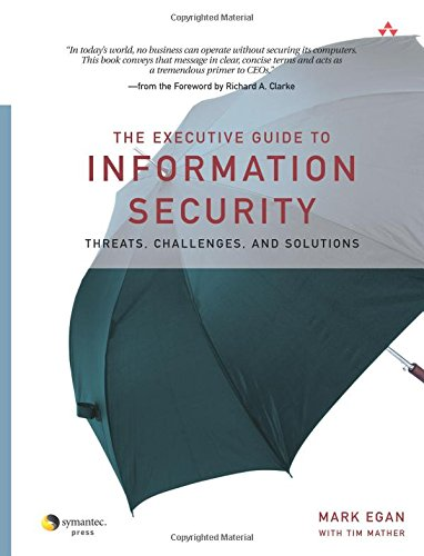 The Executive Guide to Information Security: Threats, Challenges, and Solutions