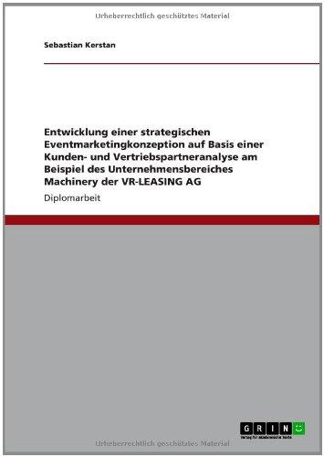Entwicklung einer strategischen Eventmarketingkonzeption auf Basis einer Kunden- und Vertriebspartneranalyse am Beispiel des Unternehmensbereiches Machinery der VR-LEASING AG (German Edition) PDF