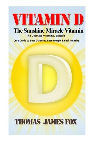 Download Vitamin D - The Sunshine Miracle Vitamin: The Ultimate Vitamin D Benefit and Cure Guide to Beat Diabetes, Lose Weight and Feel Amazing PDF