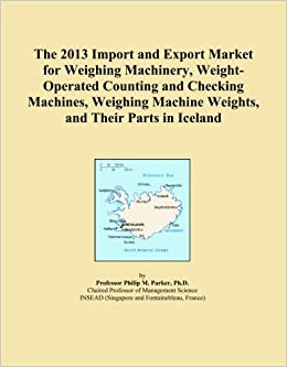 Book The 2013 Import and Export Market for Weighing Machinery, Weight-Operated Counting and Checking Machines, Weighing Machine Weights, and Their Parts in Iceland