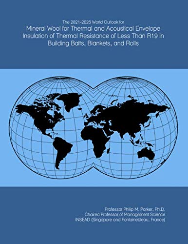 The 2021-2026 World Outlook for Mineral Wool for Thermal and Acoustical Envelope Insulation of Thermal Resistance of Less Than R19 in Building Batts, Blankets, and Rolls