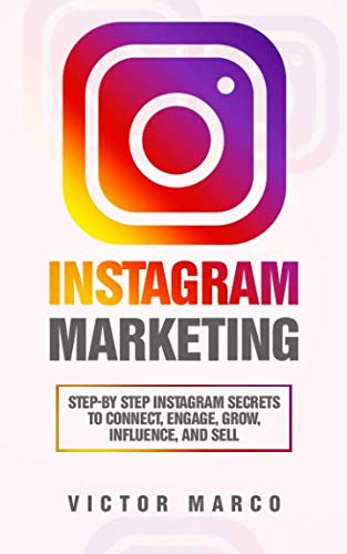 Instagram Marketing: Step-by Step Instagram Secrets to Connect, Engage, Grow, Influence, and Sell