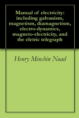 Manual of electricity: including galvanism, magnetism, diamagnetism, electro-dynamics, magneto-electricity, and the eletric telegraph