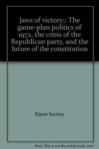 Jaws of victory;: The game-plan politics of 1972, the crisis of the Republican party, and the future of the constitution
