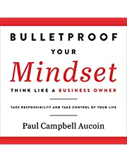Bulletproof Your Mindset: Think Like a Business Owner. Take Responsibility and Take Control of Your Life