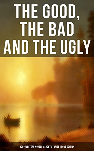 THE GOOD, THE BAD AND THE UGLY - 175+ Western Novels & Short Stories in One Edition: Famous Outlaw Tales, Cowboy Adventures, Battles & Gold Rush Stories: ... of the Mohicans, Rimrock Trail, Black Jack... (Famous Black Cowboys Of The Old West)