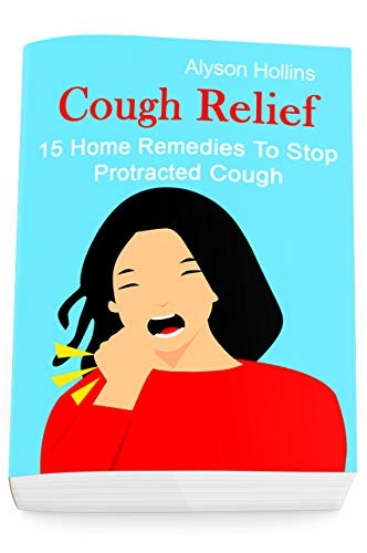 Cough Relief: 15 Home Remedies To Stop Protracted Cough by [Hollins, Alyson]