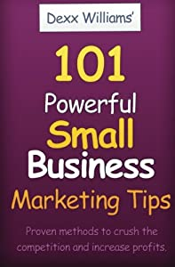 101 Powerful Small Business Marketing Tips: Proven Ways to Crush the Competition and Produce Profits Even In A Bad Economy from CreateSpace Independent Publishing Platform